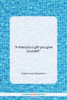 """Robert Louis Stevenson quote: """"A friend is a gift you give…""""- at QuotesQuotesQuotes.com"""