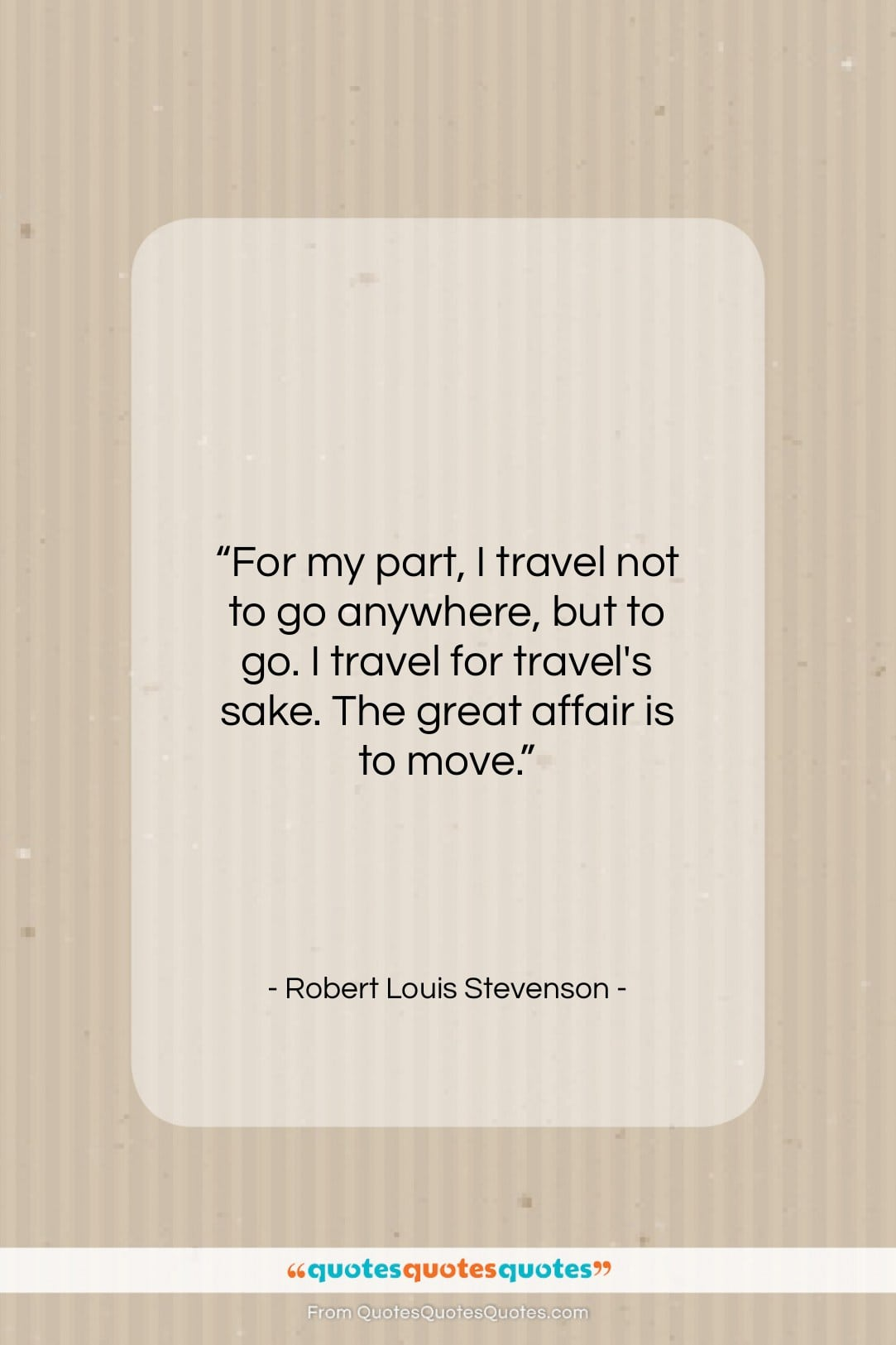 """Robert Louis Stevenson quote: """"For my part, I travel not to…""""- at QuotesQuotesQuotes.com"""