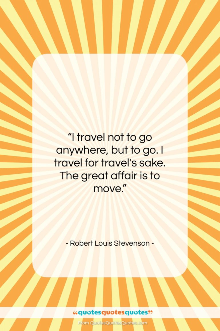 """Robert Louis Stevenson quote: """"I travel not to go anywhere, but…""""- at QuotesQuotesQuotes.com"""