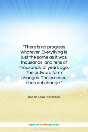 """Robert Louis Stevenson quote: """"There is no progress whatever. Everything is…""""- at QuotesQuotesQuotes.com"""