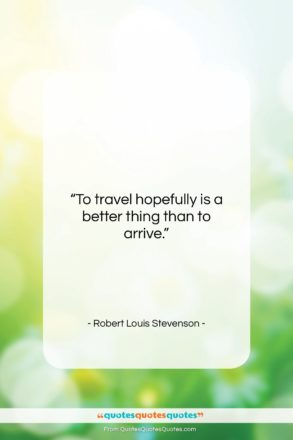 """Robert Louis Stevenson quote: """"To travel hopefully is a better thing…""""- at QuotesQuotesQuotes.com"""