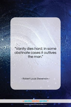 """Robert Louis Stevenson quote: """"Vanity dies hard; in some obstinate cases…""""- at QuotesQuotesQuotes.com"""