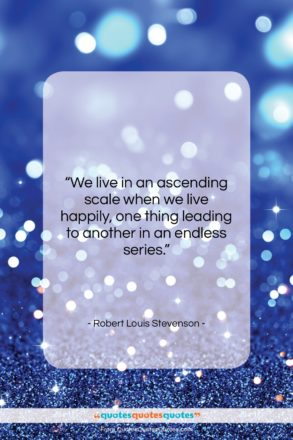 """Robert Louis Stevenson quote: """"We live in an ascending scale when…""""- at QuotesQuotesQuotes.com"""