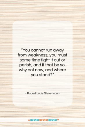 """Robert Louis Stevenson quote: """"You cannot run away from weakness; you…""""- at QuotesQuotesQuotes.com"""