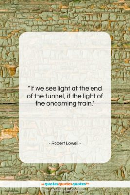 """Robert Lowell quote: """"If we see light at the end…""""- at QuotesQuotesQuotes.com"""