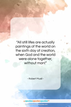 """Robert Musil quote: """"All still lifes are actually paintings of…""""- at QuotesQuotesQuotes.com"""