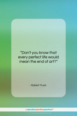 """Robert Musil quote: """"Don't you know that every perfect life…""""- at QuotesQuotesQuotes.com"""