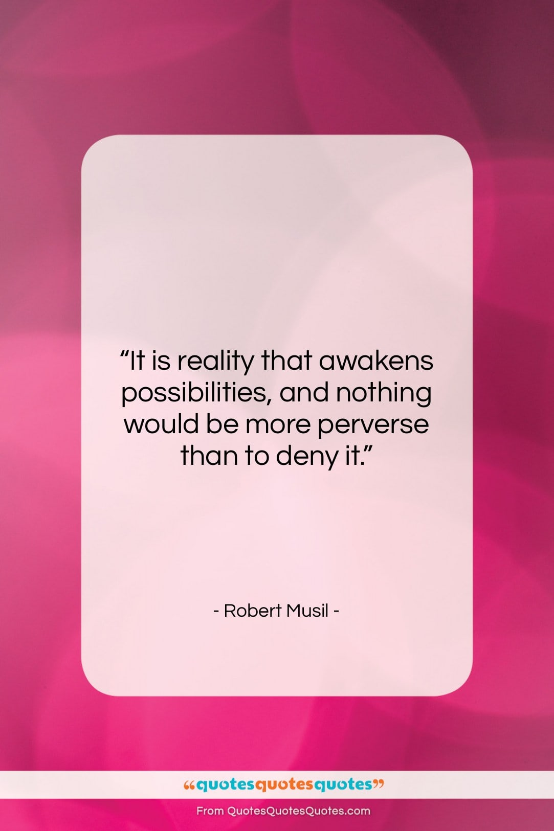 """Robert Musil quote: """"It is reality that awakens possibilities, and…""""- at QuotesQuotesQuotes.com"""