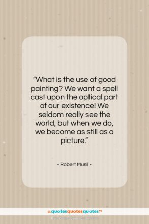 """Robert Musil quote: """"What is the use of good painting?…""""- at QuotesQuotesQuotes.com"""