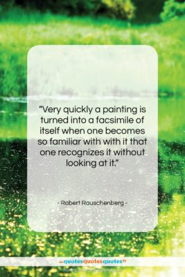 "Robert Rauschenberg quote: ""Very quickly a painting is turned into…""- at QuotesQuotesQuotes.com"