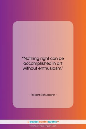 """Robert Schumann quote: """"Nothing right can be accomplished in art…""""- at QuotesQuotesQuotes.com"""