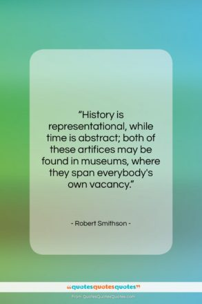 """Robert Smithson quote: """"History is representational, while time is abstract;…""""- at QuotesQuotesQuotes.com"""