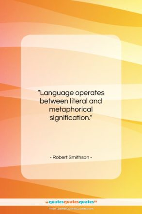 """Robert Smithson quote: """"Language operates between literal and metaphorical signification….""""- at QuotesQuotesQuotes.com"""