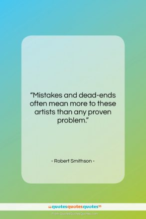 """Robert Smithson quote: """"Mistakes and dead-ends often mean more to…""""- at QuotesQuotesQuotes.com"""