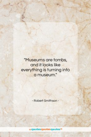 """Robert Smithson quote: """"Museums are tombs, and it looks like…""""- at QuotesQuotesQuotes.com"""