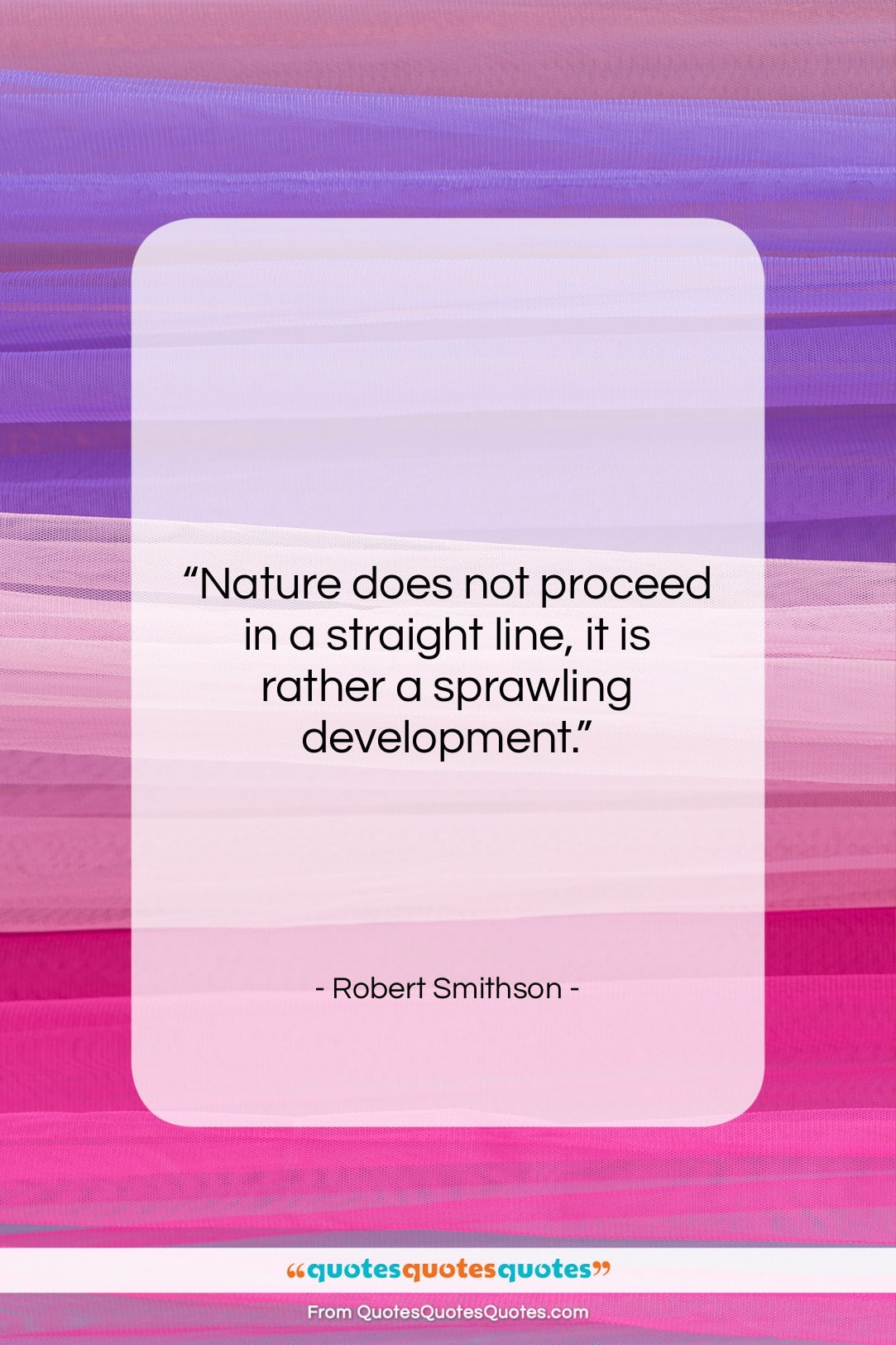"""Robert Smithson quote: """"Nature does not proceed in a straight…""""- at QuotesQuotesQuotes.com"""