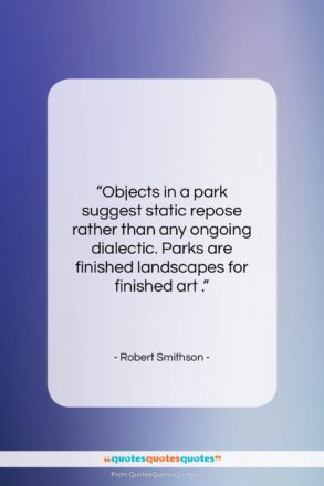 """Robert Smithson quote: """"Objects in a park suggest static repose…""""- at QuotesQuotesQuotes.com"""