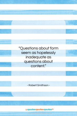 """Robert Smithson quote: """"Questions about form seem as hopelessly inadequate…""""- at QuotesQuotesQuotes.com"""