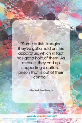 "Robert Smithson quote: ""Some artists imagine they've got a hold…""- at QuotesQuotesQuotes.com"