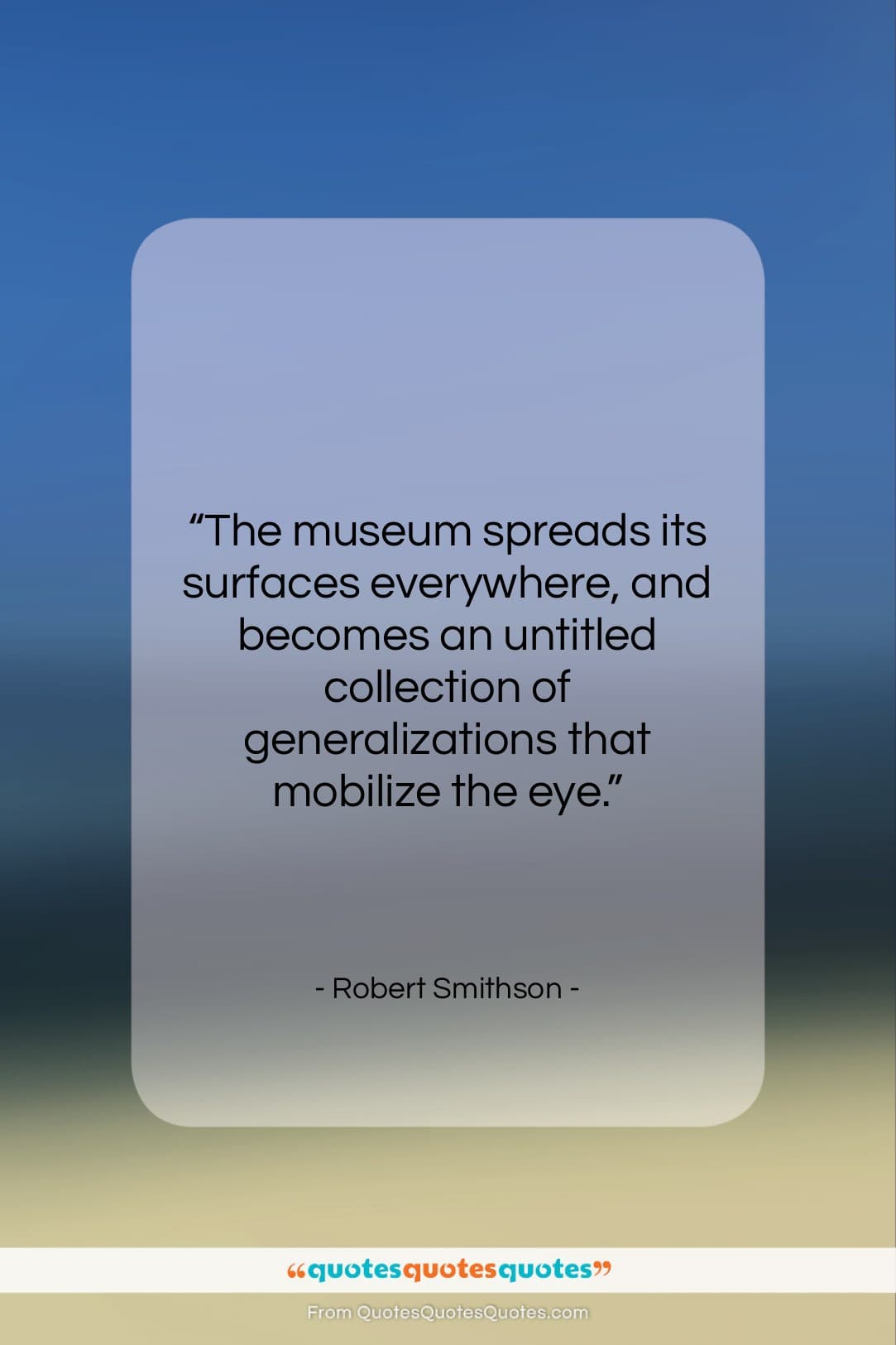 """Robert Smithson quote: """"The museum spreads its surfaces everywhere, and…""""- at QuotesQuotesQuotes.com"""