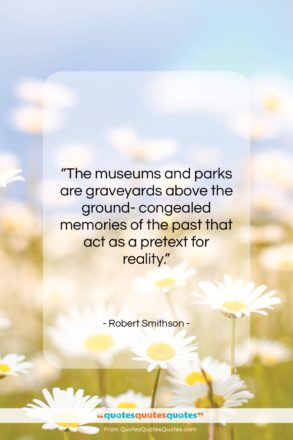"""Robert Smithson quote: """"The museums and parks are graveyards above…""""- at QuotesQuotesQuotes.com"""