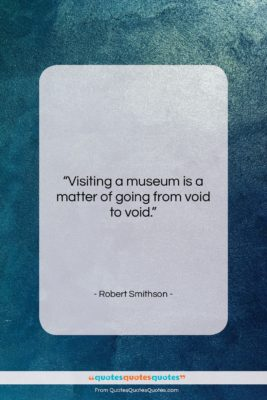"Robert Smithson quote: ""Visiting a museum is a matter of…""- at QuotesQuotesQuotes.com"