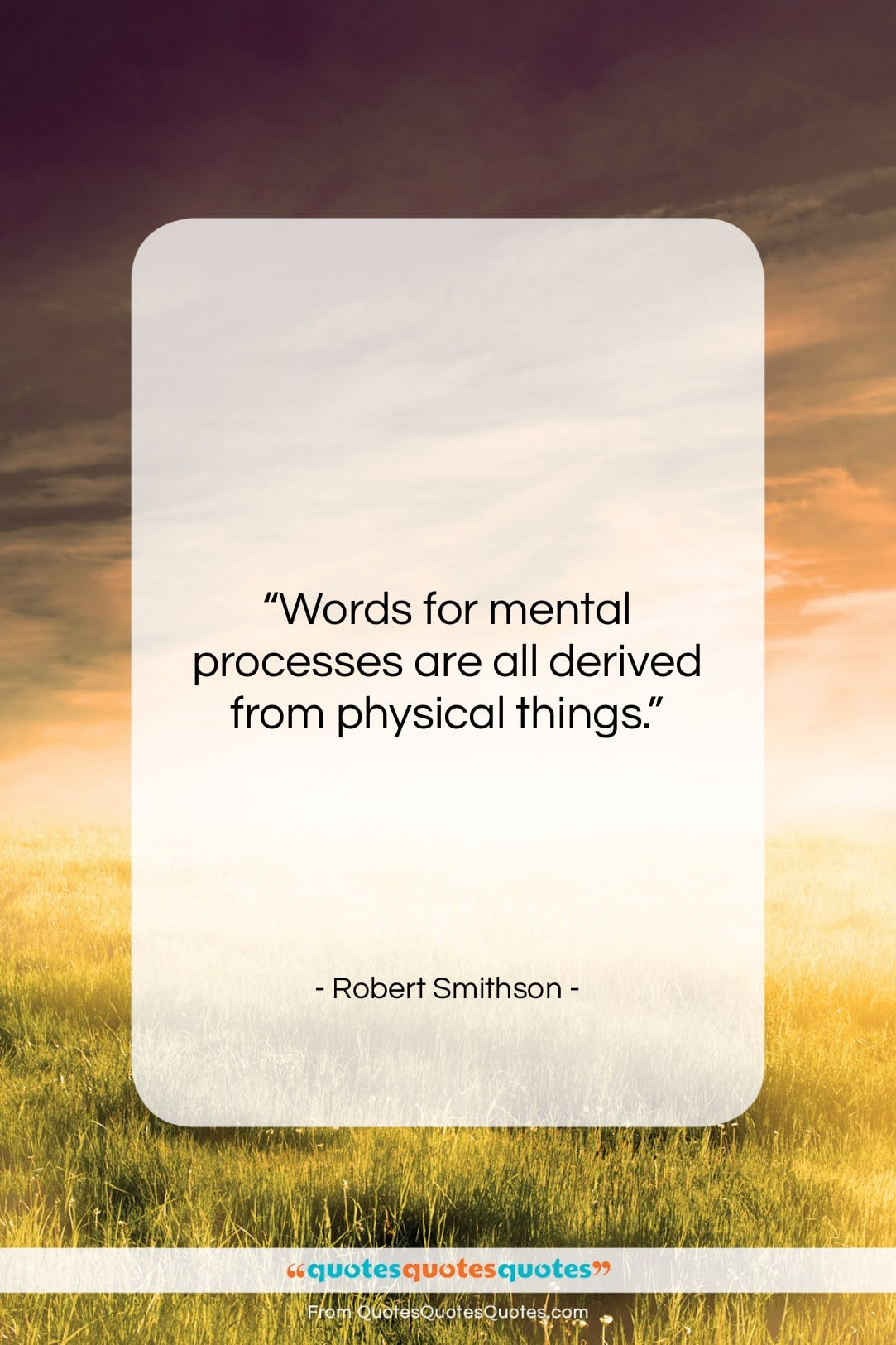 """Robert Smithson quote: """"Words for mental processes are all derived…""""- at QuotesQuotesQuotes.com"""