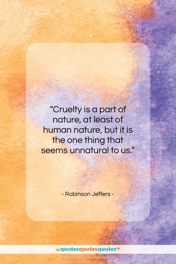 """Robinson Jeffers quote: """"Cruelty is a part of nature, at…""""- at QuotesQuotesQuotes.com"""