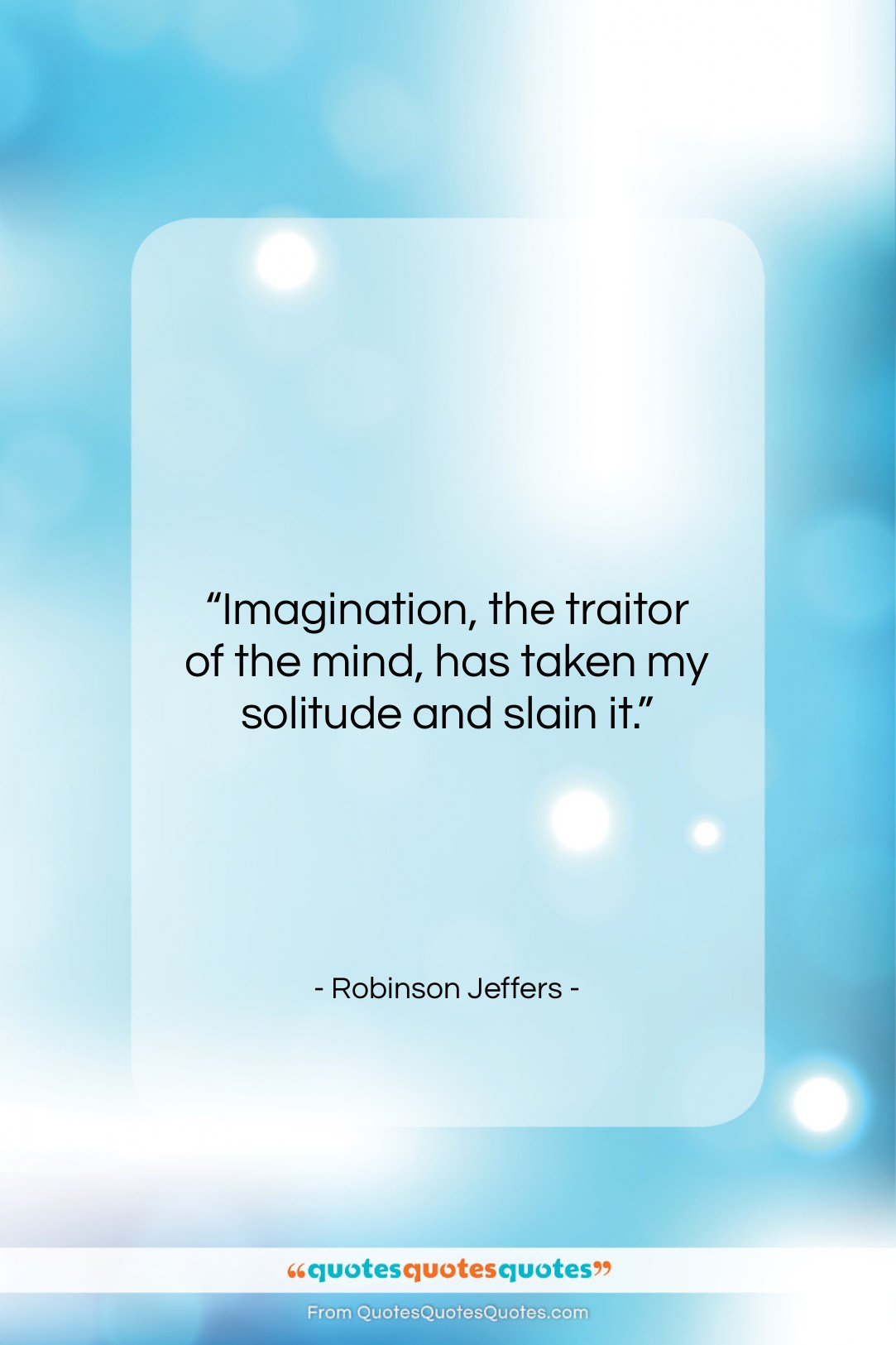 "Robinson Jeffers quote: ""Imagination, the traitor of the mind, has…""- at QuotesQuotesQuotes.com"