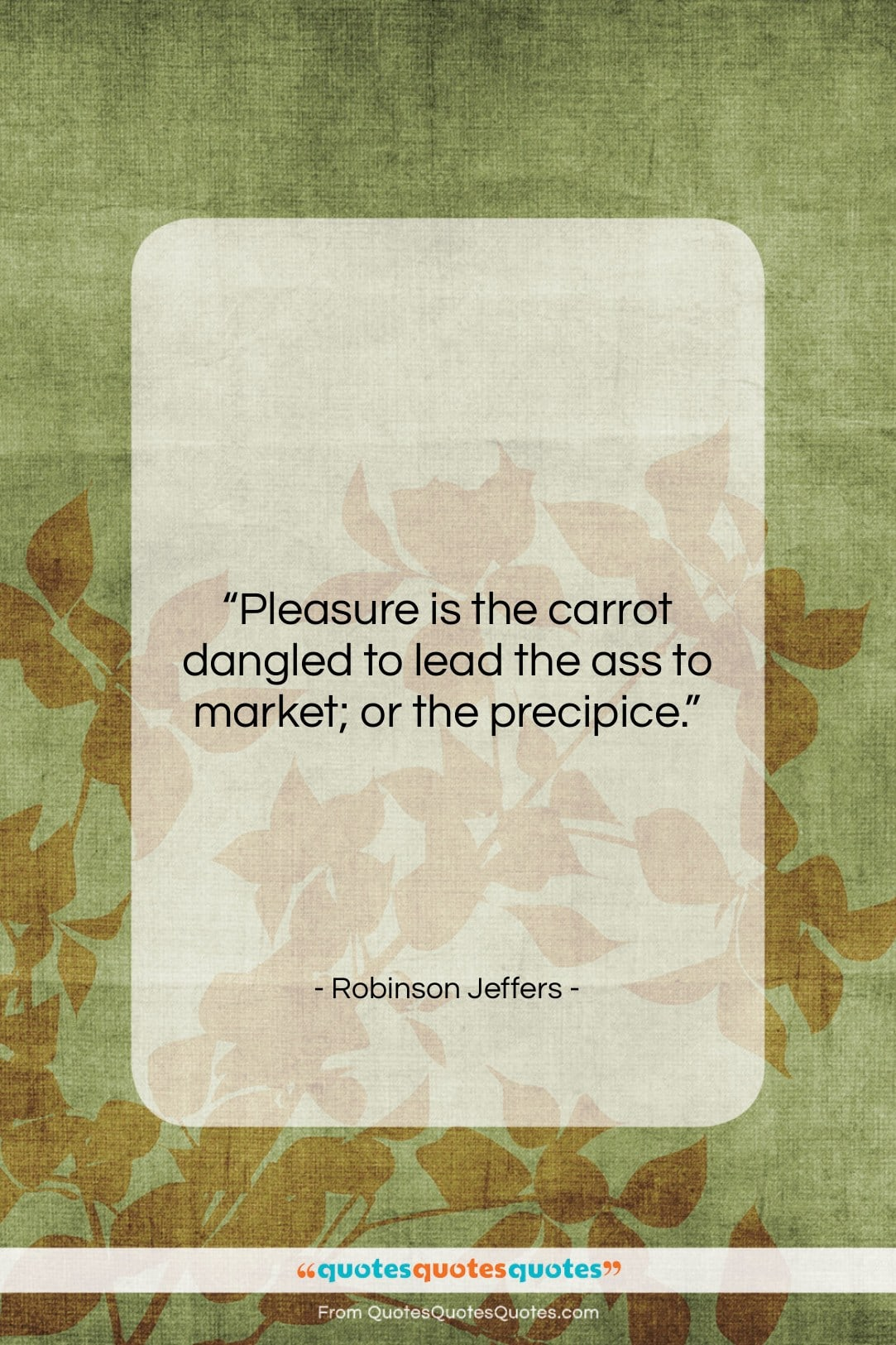 """Robinson Jeffers quote: """"Pleasure is the carrot dangled to lead…""""- at QuotesQuotesQuotes.com"""