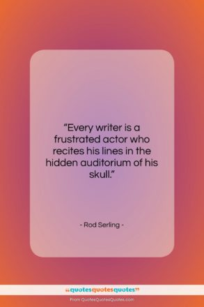 """Rod Serling quote: """"Every writer is a frustrated actor who…""""- at QuotesQuotesQuotes.com"""