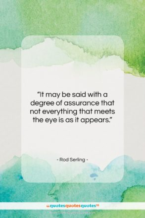"""Rod Serling quote: """"It may be said with a degree…""""- at QuotesQuotesQuotes.com"""