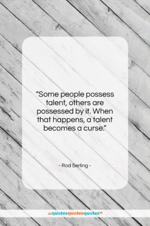"""Rod Serling quote: """"Some people possess talent, others are possessed…""""- at QuotesQuotesQuotes.com"""