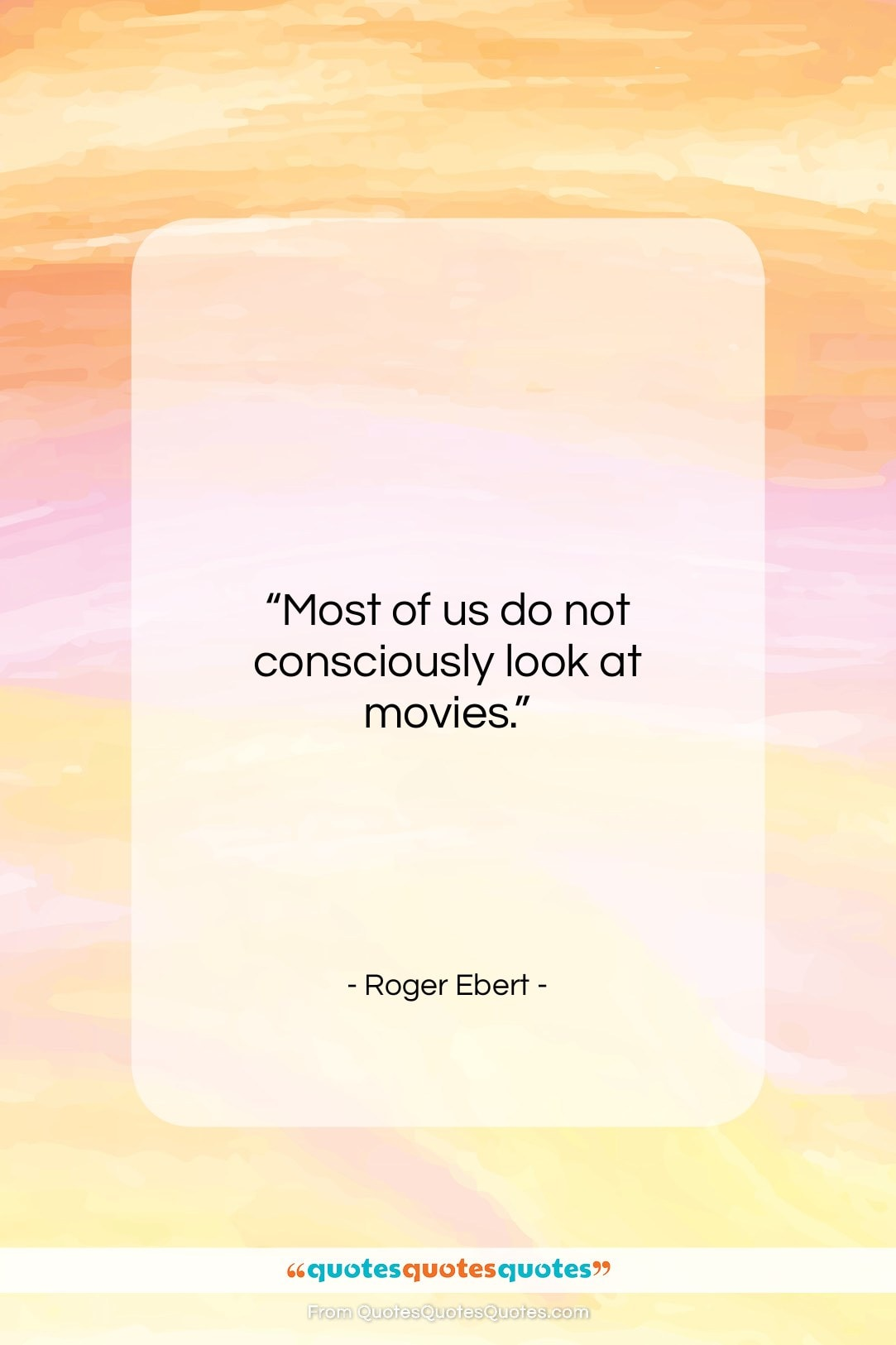 """Roger Ebert quote: """"Most of us do not consciously look…""""- at QuotesQuotesQuotes.com"""