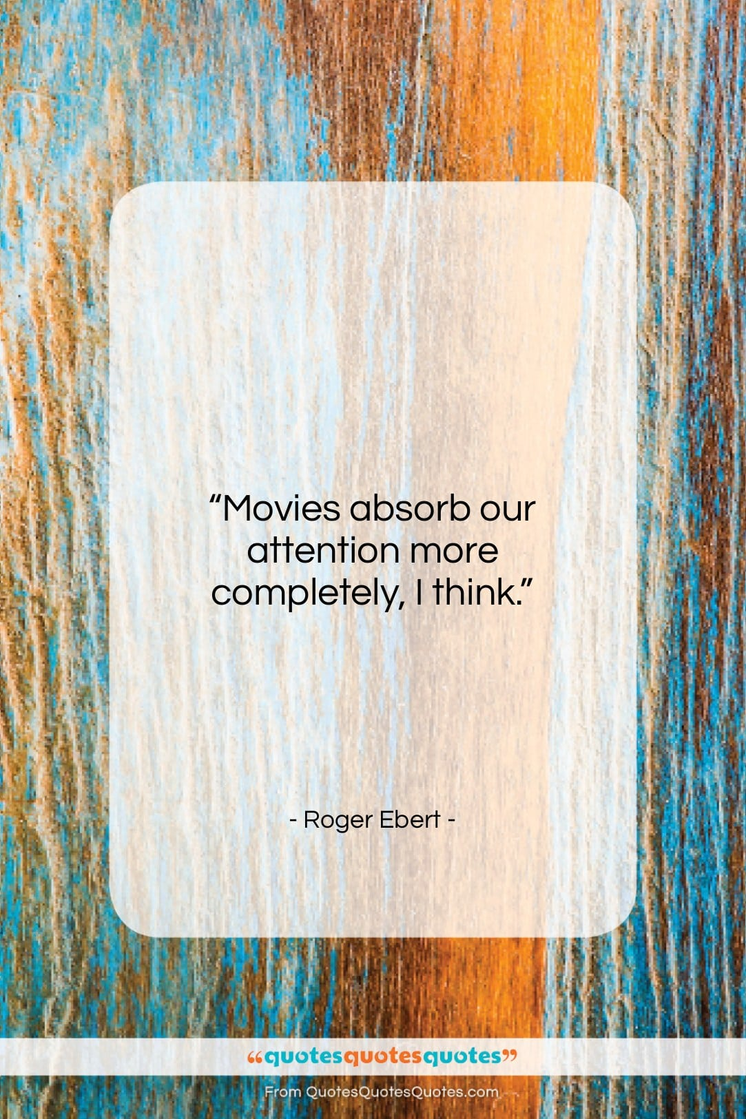 """Roger Ebert quote: """"Movies absorb our attention more completely, I…""""- at QuotesQuotesQuotes.com"""