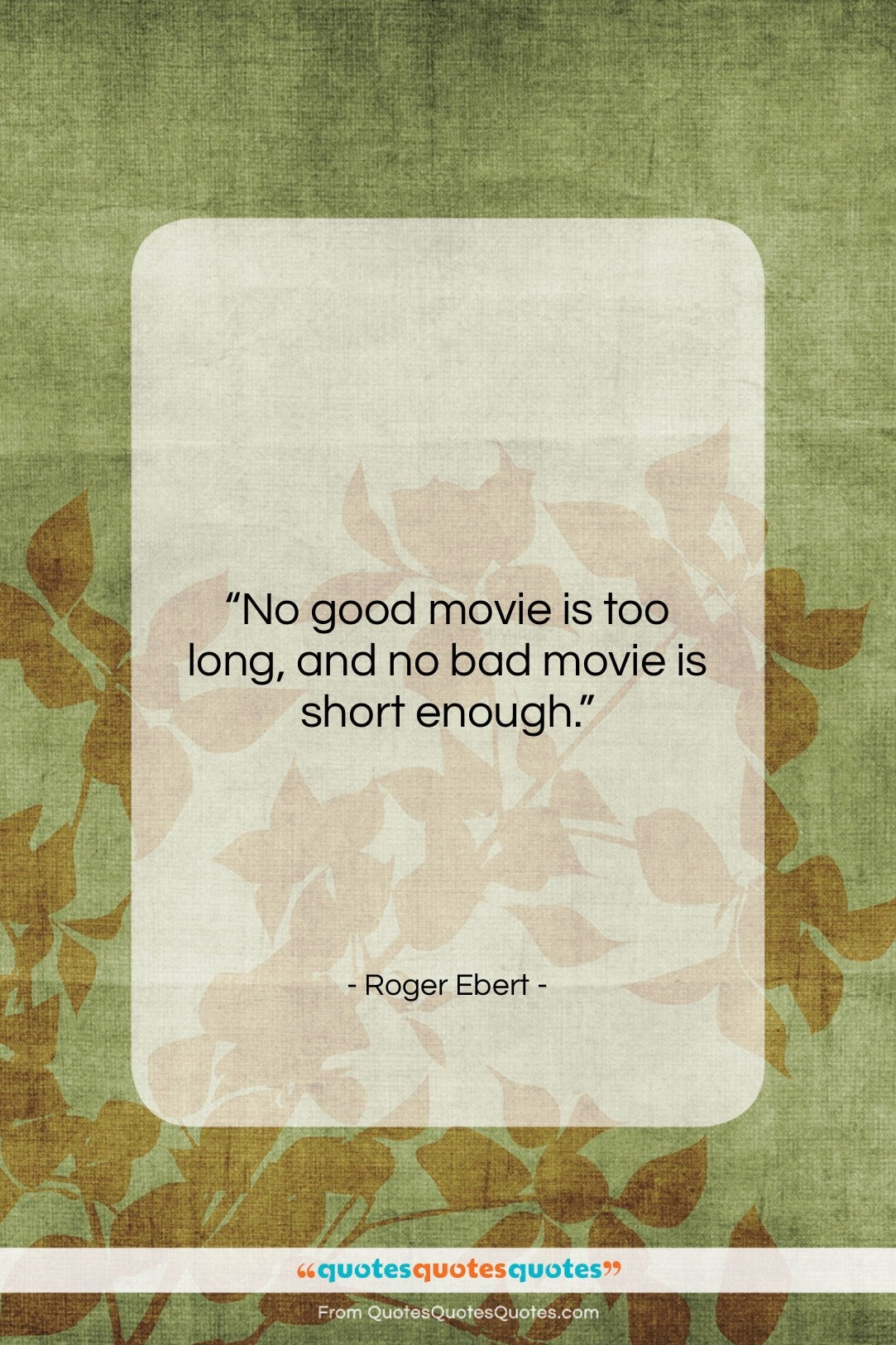 """Roger Ebert quote: """"No good movie is too long, and…""""- at QuotesQuotesQuotes.com"""