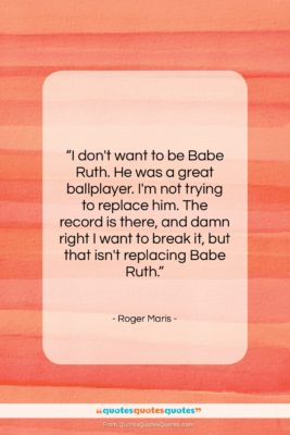 """Roger Maris quote: """"I don't want to be Babe Ruth….""""- at QuotesQuotesQuotes.com"""
