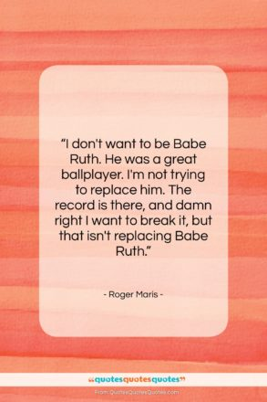 "Roger Maris quote: ""I don't want to be Babe Ruth….""- at QuotesQuotesQuotes.com"