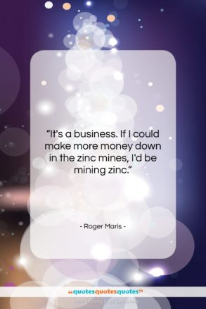 "Roger Maris quote: ""It's a business. If I could make…""- at QuotesQuotesQuotes.com"