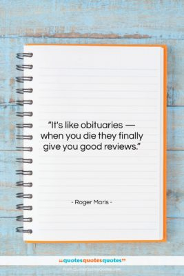 """Roger Maris quote: """"It's like obituaries — when you die…""""- at QuotesQuotesQuotes.com"""