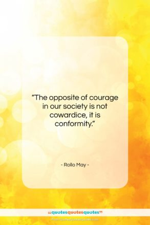 """Rollo May quote: """"The opposite of courage in our society…""""- at QuotesQuotesQuotes.com"""