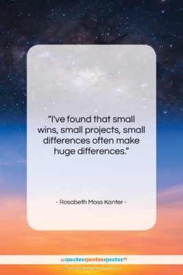 """Rosabeth Moss Kanter quote: """"I've found that small wins, small projects,…""""- at QuotesQuotesQuotes.com"""