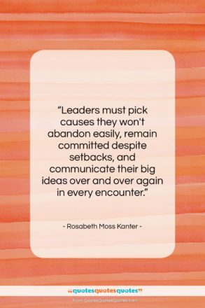 """Rosabeth Moss Kanter quote: """"Leaders must pick causes they won't abandon…""""- at QuotesQuotesQuotes.com"""