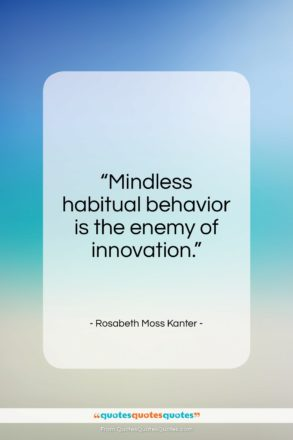 """Rosabeth Moss Kanter quote: """"Mindless habitual behavior is the enemy of innovation.""""- at QuotesQuotesQuotes.com"""