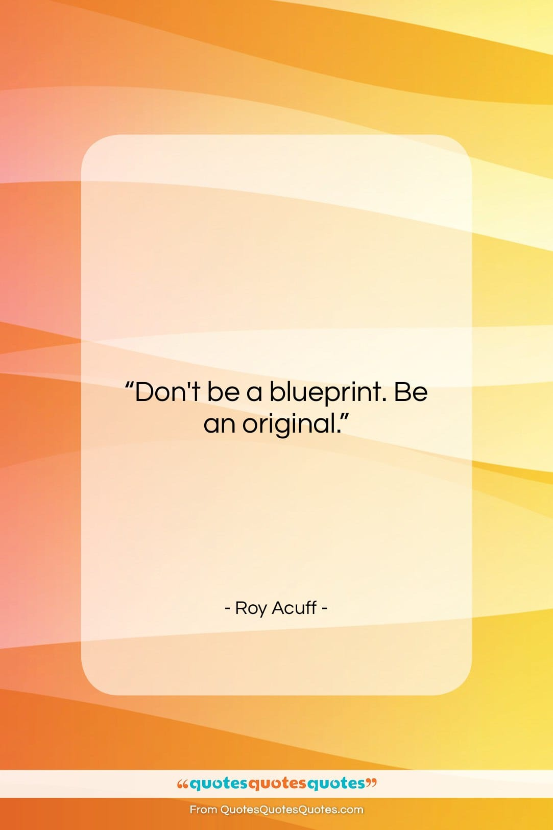 """Roy Acuff quote: """"Don't be a blueprint. Be an original….""""- at QuotesQuotesQuotes.com"""