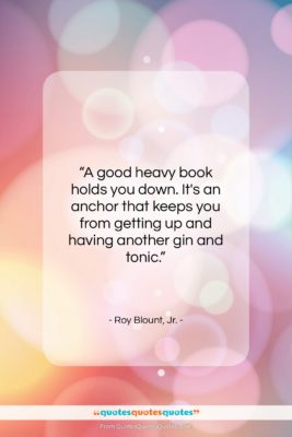 """Roy Blount, Jr. quote: """"A good heavy book holds you down….""""- at QuotesQuotesQuotes.com"""