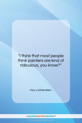 """Roy Lichtenstein quote: """"I think that most people think painters…""""- at QuotesQuotesQuotes.com"""
