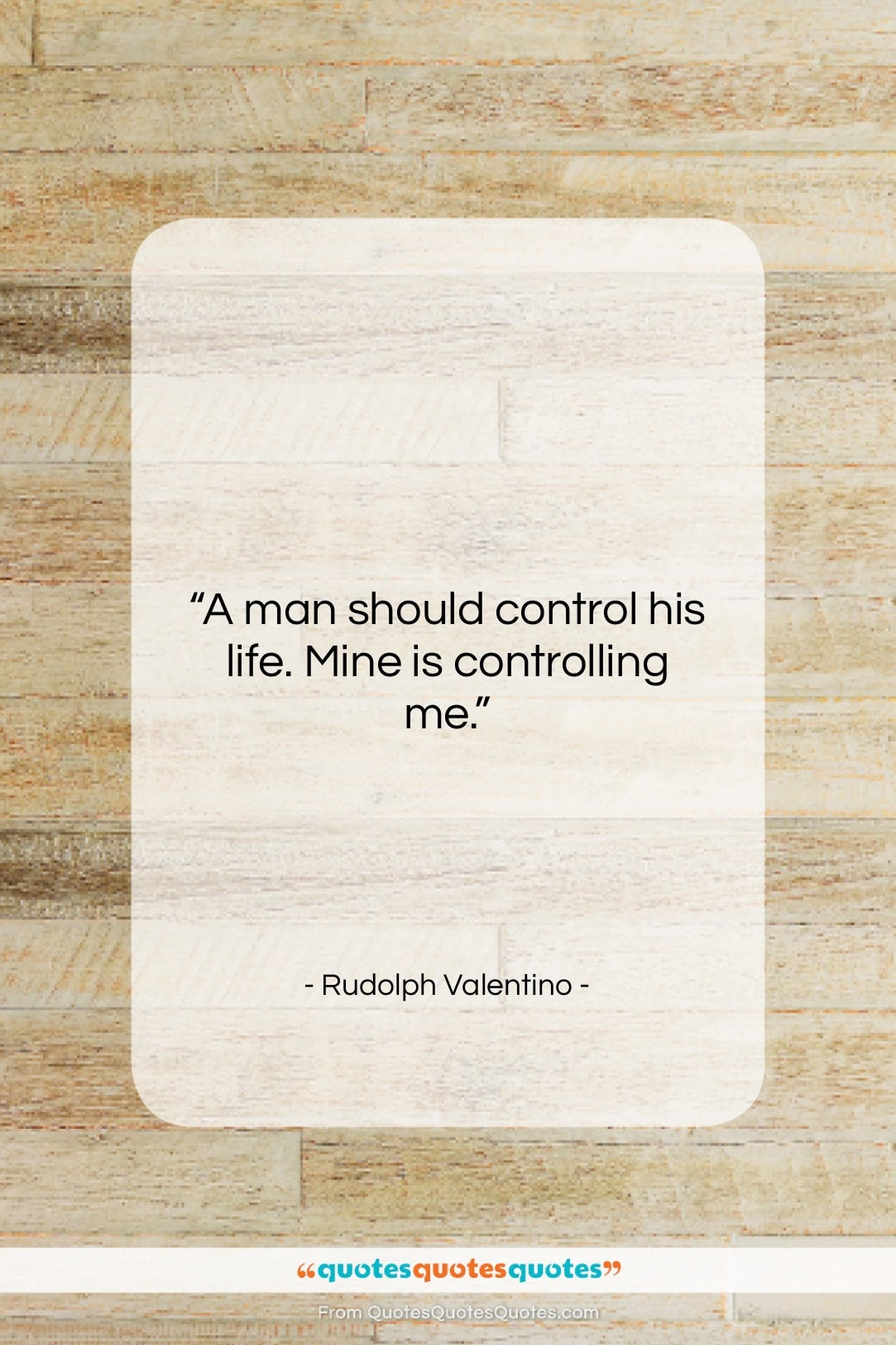 """Rudolph Valentino quote: """"A man should control his life. Mine…""""- at QuotesQuotesQuotes.com"""