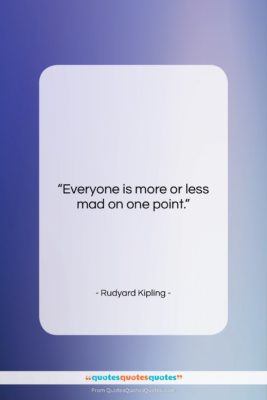 """Rudyard Kipling quote: """"Everyone is more or less mad on…""""- at QuotesQuotesQuotes.com"""