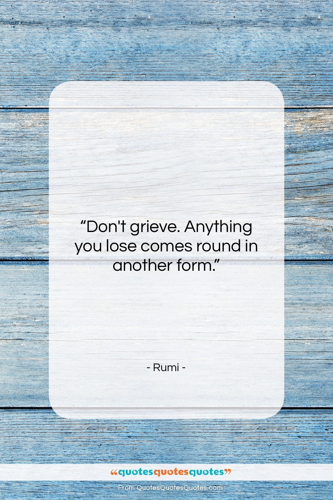 """Rumi quote: """"Don't grieve. Anything you lose comes round…""""- at QuotesQuotesQuotes.com"""